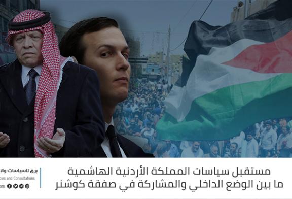 مستقبل سياسات المملكة الأردنية الهاشمية ما بين الوضع الداخلي والمشاركة في صفقة كوشنر